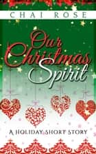 Our Christmas Spirit: A Holiday Short Story eBook by Chai Rose