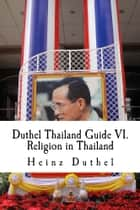 Duthel Thailand Guide VI. - Religion in Thailand - 10th. Edition 2002 - 2013 ebook by Heinz Duthel
