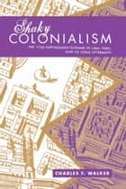 Shaky Colonialism ebook by Charles F. Walker
