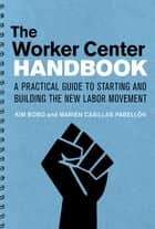 The Worker Center Handbook - A Practical Guide to Starting and Building the New Labor Movement ebook by Kim Bobo, Marien Casillas Pabellon