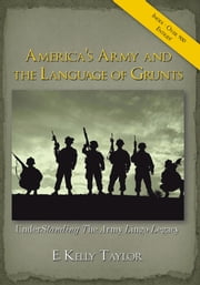America's Army and the Language of Grunts - Understanding The Army Lingo Legacy ebook by E. Kelly Taylor