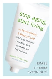 Stop Aging, Start Living - The Revolutionary 2-Week pH Diet That Erases Wrinkles, Beautifies Skin, and Makes You Feel Fantastic ebook by Jeannette Graf, M.D.,Alisa Bowman