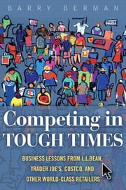 Competing in Tough Times: Business Lessons from L.L.Bean, Trader Joe's, Costco, and Other World-Class Retailers ebook by Berman, Barry R.