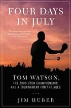 Four Days in July - Tom Watson, the 2009 Open Championship, and a Tournament for the Ages ebook by Jim Huber