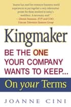 Kingmaker Be the One Your Company Wants to Keep...On Your Terms ebook by Joanne Cini