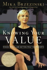 Knowing Your Value - Women, Money and Getting What You're Worth ebook by Mika Brzezinski