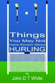 101 Things You May Not Have Known About Hurling ebook by John DT White