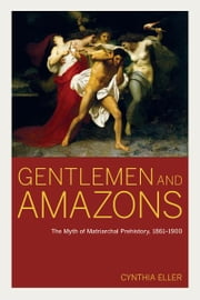 Gentlemen and Amazons - The Myth of Matriarchal Prehistory, 1861–1900 ebook by Cynthia Eller