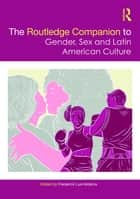 The Routledge Companion to Gender, Sex and Latin American Culture ebook by Frederick Luis Aldama