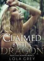 Claimed by the Dragon (Reluctant Monster Erotica) ebook by Lola Grey