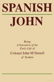 Spanish John - Being a Narrative of the Early Life of Colonel John M'Donell of Scottos ebook by John McDonell
