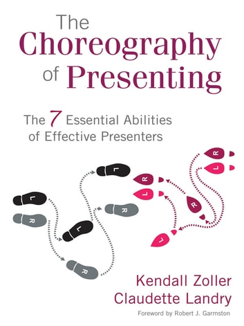 The Choreography of Presenting - The 7 Essential Abilities of Effective Presenters ebook by Kendall V. Zoller,Claudette Landry