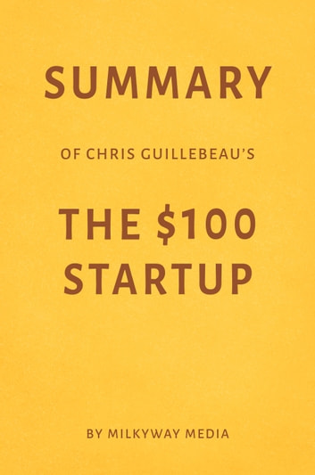 Summary of Chris Guillebeau's The $100 Startup ebook by Milkyway Media