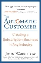The Automatic Customer - Creating a Subscription Business in Any Industry ebook by John Warrillow