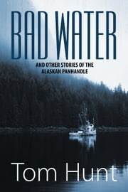 Bad Water and Other Stories of the Alaskan Panhandle ebook by Tom Hunt