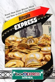 Bitcoin Express: Know How Does Bitcoin Work and How to Use It like Money ebook by KnowIt Express, David Neal