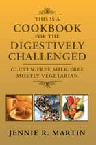 THIS IS A COOKBOOK FOR THE DIGESTIVELY CHALLENGED ebook by JENNIE R. MARTIN