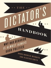 The Dictator's Handbook - Why Bad Behavior is Almost Always Good Politics ebook by Bruce Bueno de Mesquita, Alastair Smith