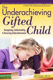 Underachieving Gifted Child: Recognizing, Understanding, and Reversing Underachievement ebook by Del Siegle, Ph.D.