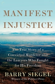 Manifest Injustice - The True Story of a Convicted Murderer and the Lawyers Who Fought for His Freedom ebook by Barry Siegel