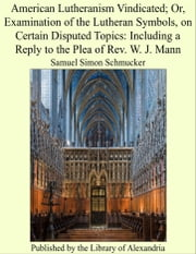 American Lutheranism Vindicated; Or, Examination of the Lutheran Symbols, on Certain Disputed Topics: Including a Reply to the Plea of Rev. W. J. Mann ebook by Samuel Simon Schmucker