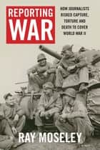 Reporting War - How Foreign Correspondents Risked Capture, Torture and Death to Cover World War II ebook by Ray Moseley