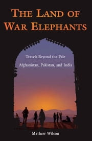 The Land of War Elephants: Travels Beyond the Pale in Afghanistan, Pakistan, and India ebook by Wilson, Mathew