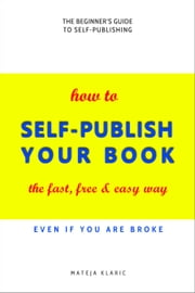 How to Self-Publish Your Book: The Fast, Free & Easy Way - Self-Publishing Made Easy, #1 ebook by Mateja Klaric