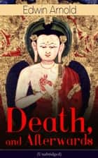 Death, and Afterwards (Unabridged) - From the English poet, best known for the Indian epic, dealing with the life and teaching of the Buddha, who also produced a well-known poetic rendering of the sacred Hindu scripture Bhagavad Gita ebook by Edwin Arnold