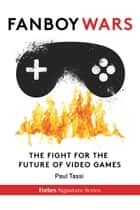 Fanboy Wars: The Fight For The Future Of Video Games ebook by Paul Tassi