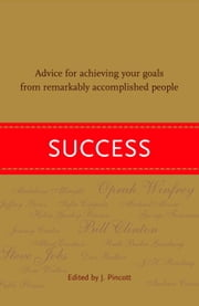 Success - Advice for Achieving Your Goals from Remarkably Accomplished People ebook by Jena Pincott
