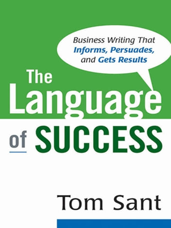 The Language of Success - Business Writing That Informs, Persuades, and Gets Results ebook by Tom Sant
