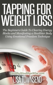 Tapping for Weight Loss: The Beginners Guide To Clearing Energy Blocks and Manifesting a Healthier Body Using Emotional Freedom Technique - Energy Healing Series ebook by Lisa Townsend