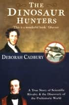 The Dinosaur Hunters: A True Story of Scientific Rivalry and the Discovery of the Prehistoric World (Text Only Edition) ebook by Deborah Cadbury