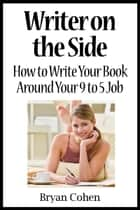 Writer on the Side: How to Write Your Book Around Your 9 to 5 Job ebook by Bryan Cohen