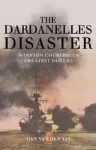 The Dardanelles Disaster: Winston Churchill's Greatest Failure ebook by Dan Van Der Vat