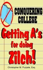 Conquering College: Getting A's for doing Zilch! ebook by Christopher M. Puzzele, Esq.