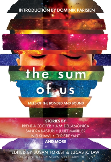 The Sum of Us - Tales of the Bonded and Bound ebook by Juliet Marillier,Susan Forest,Lucas K. Law,Dominik Parisien,Ian Creasey,A.M. Dellamonica,James Van Pelt,Christie Yant,Bev Geddes,Colleen Anderson,Brenda Cooper,Hayden Trenholm,Heather Osborne,Edward Willett,Karina Sumner-Smith,Sandra Kasturi,Amanda Sun,Claire Humphrey,Charlotte Ashley,Nisi Shawl,Matt Moore,Alex Shvartsman,Liz Westbrook-Trenholm,Kate Story,Tyler Keevil,Caroline M. Yoachim