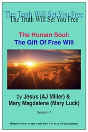 The Human Soul: The Gift of Free Will Session 1 ebook by Jesus (AJ Miller),Mary Magdalene (Mary Luck)
