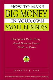 How to Make Big Money in Your Own Small Business - Unexpected Rules Every Small Business Owner Needs to Know ebook by Jeffrey J. Fox