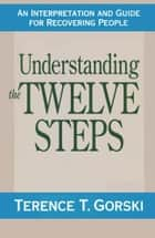 Understanding the Twelve Steps ebook by Terry T. Gorski, m.a., c.a.c.
