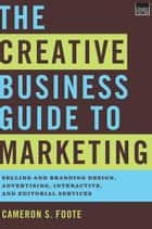 The Creative Business Guide to Marketing: Selling and Branding Design, Advertising, Interactive, and Editorial Services ebook by Cameron S. Foote