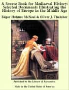 A Source Book for Mediaeval History: Selected Documents Illustrating the History of Europe in the Middle Age ebook by Edgar Holmes McNeal & Oliver J. Thatcher