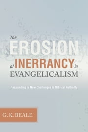 The Erosion of Inerrancy in Evangelicalism - Responding to New Challenges to Biblical Authority ebook by Gregory K. Beale