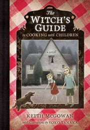 The Witch's Guide to Cooking with Children ebook by Keith McGowan,Yoko Tanaka