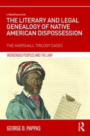 The Literary and Legal Genealogy of Native American Dispossession - The Marshall Trilogy Cases ebook by George  D Pappas