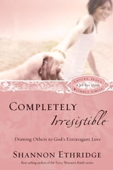 Completely Irresistible - Drawing Others to God's Extravagant Love ebook by Shannon Ethridge