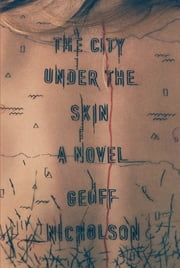 The City Under the Skin - A Novel ebook by Geoff Nicholson