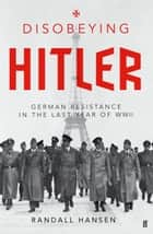 Disobeying Hitler - German Resistance in the Last Year of WWII ebook by Randall Hansen
