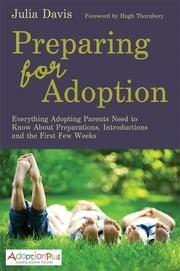Preparing for Adoption - Everything Adopting Parents Need to Know About Preparations, Introductions and the First Few Weeks ebook by Julia Davis